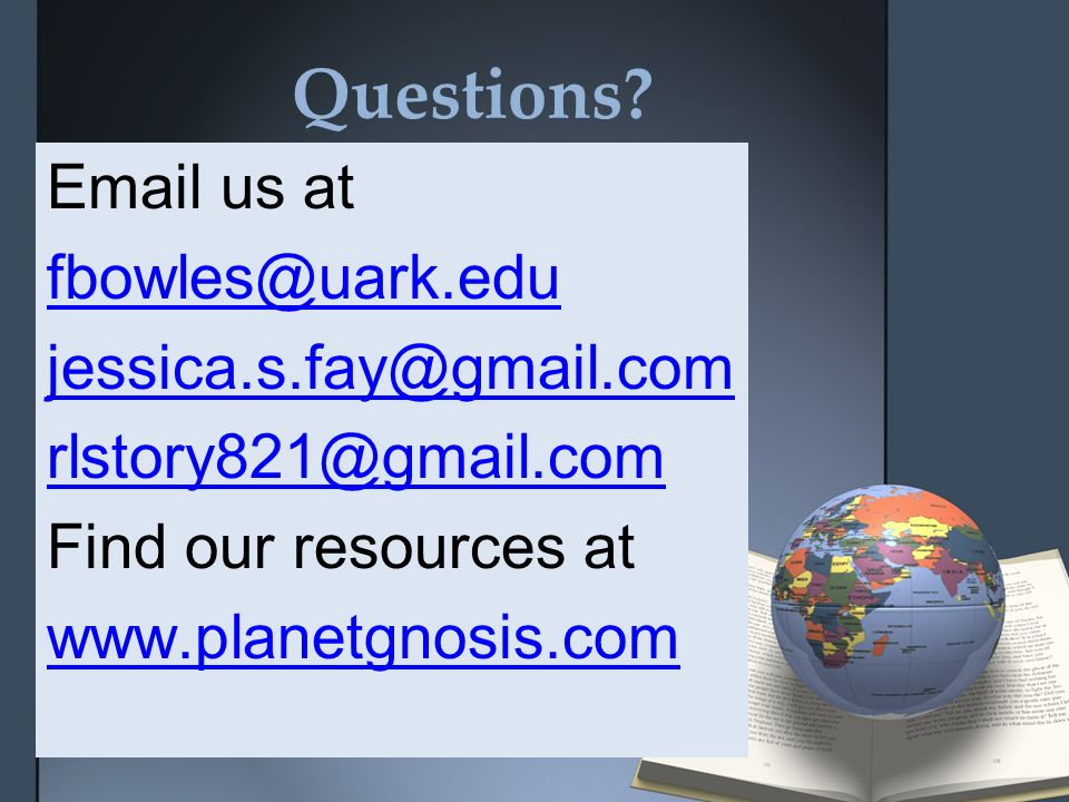 Questions? Email us at fbowles@uark.edu jessica.s.fay@gmail.com rlstory821@gmail.com Find our resources at www.planetgnosis.com