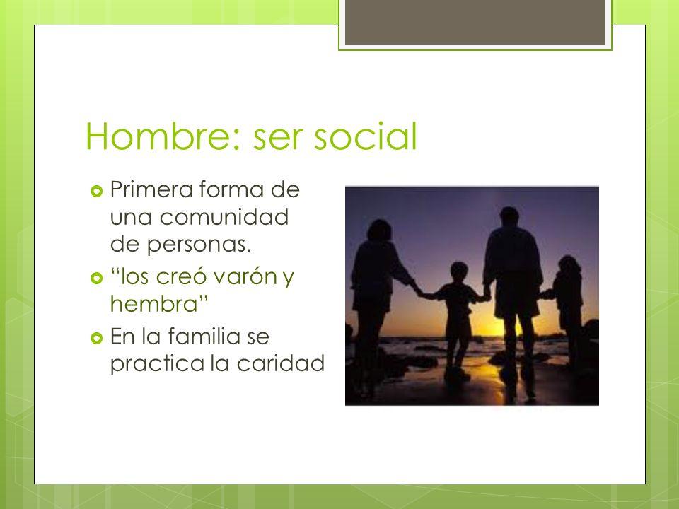 Hombre: ser social Primera forma de una comunidad de personas. los creó varón y hembra En la familia se practica la caridad