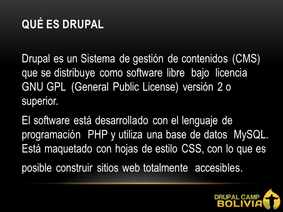 QUÉ ES DRUPAL Drupal es un Sistema de gestión de contenidos (CMS) que se distribuye como software libre bajo licencia GNU GPL (General Public License) versión 2 o superior.