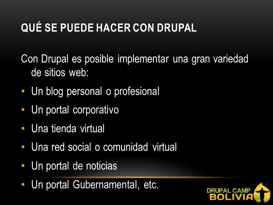 QUÉ SE PUEDE HACER CON DRUPAL Con Drupal es posible implementar una gran variedad de sitios web: Un blog personal o profesional Un portal corporativo Una tienda virtual Una red social o comunidad virtual Un portal de noticias Un portal Gubernamental, etc.