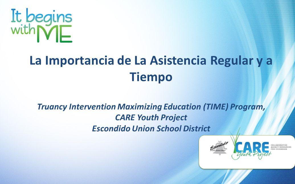 La Importancia de La Asistencia Regular y a Tiempo Truancy Intervention Maximizing Education (TIME) Program, CARE Youth Project Escondido Union School