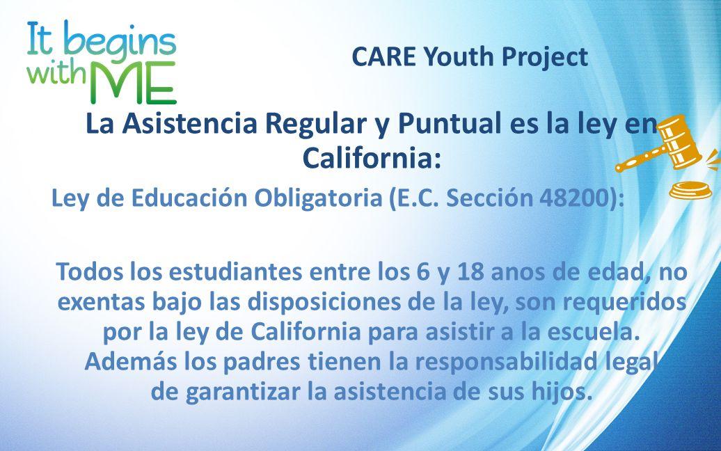 CARE Youth Project La Asistencia Regular y Puntual es la ley en California: Ley de Educación Obligatoria (E.C. Sección 48200): Todos los estudiantes e