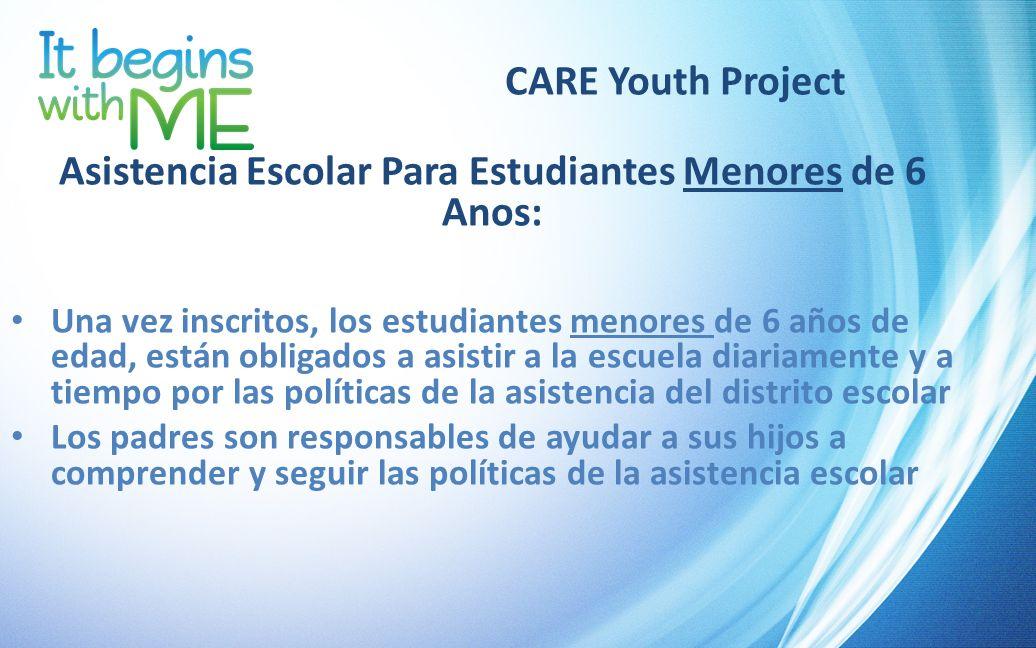 CARE Youth Project Asistencia Escolar Para Estudiantes Menores de 6 Anos: Una vez inscritos, los estudiantes menores de 6 años de edad, están obligado