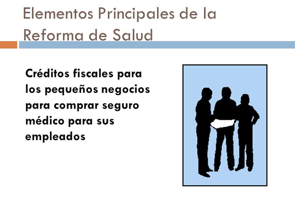 Elementos Principales de la Reforma de Salud Créditos fiscales para los pequeños negocios para comprar seguro médico para sus empleados