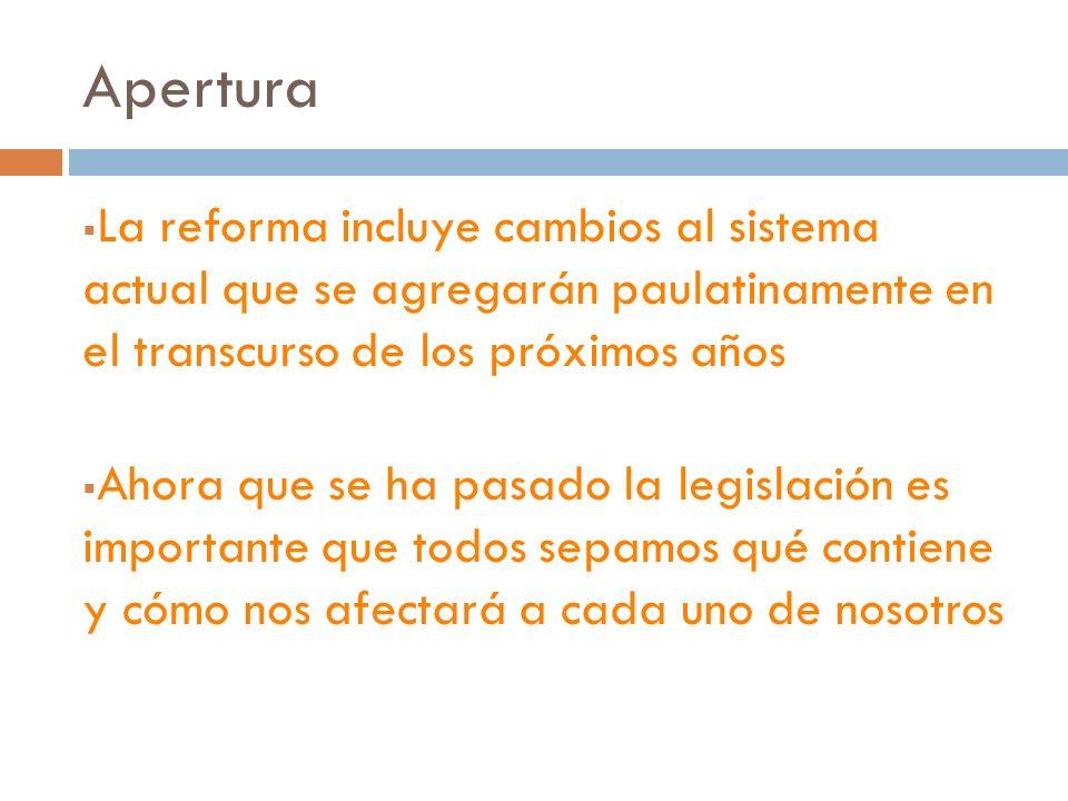 Apertura La reforma incluye cambios al sistema actual que se agregarán paulatinamente en el transcurso de los próximos años Ahora que se ha pasado la legislación es importante que todos sepamos qué contiene y cómo nos afectará a cada uno de nosotros