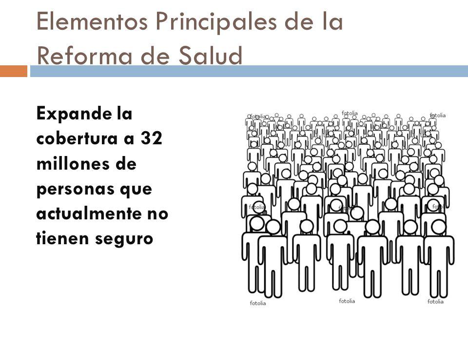 Elementos Principales de la Reforma de Salud Expande la cobertura a 32 millones de personas que actualmente no tienen seguro