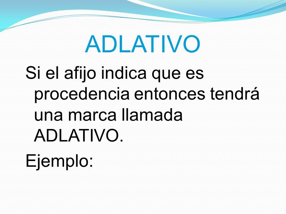 ADLATIVO Si el afijo indica que es procedencia entonces tendrá una marca llamada ADLATIVO. Ejemplo: