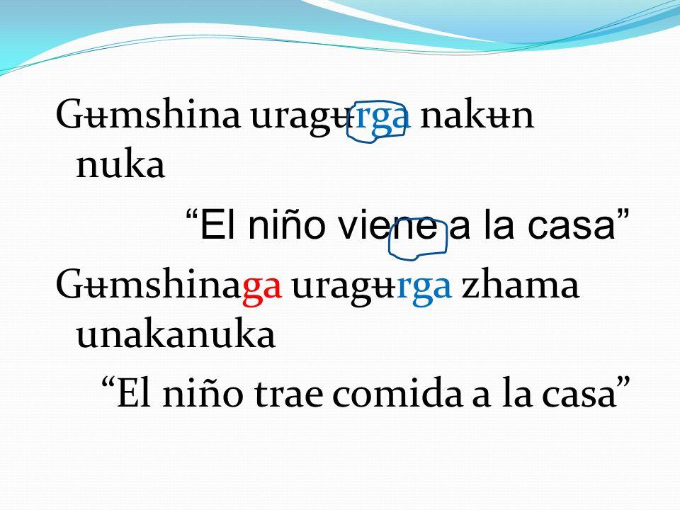 G ʉ mshina urag ʉ rga nak ʉ n nuka El niño viene a la casa G ʉ mshinaga urag ʉ rga zhama unakanuka El niño trae comida a la casa