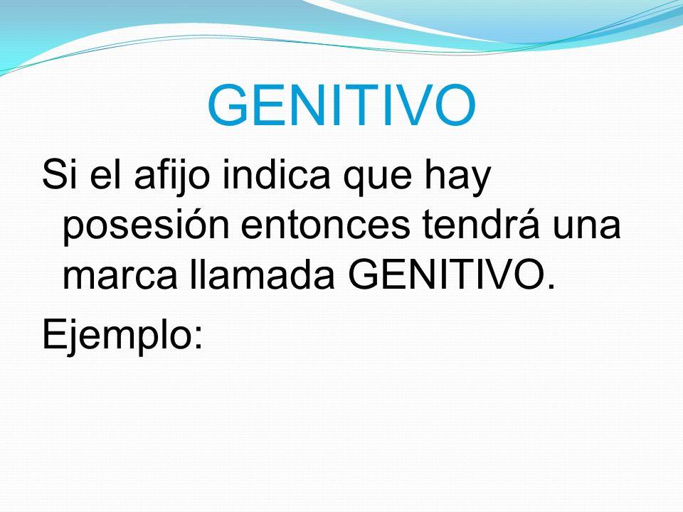 GENITIVO Si el afijo indica que hay posesión entonces tendrá una marca llamada GENITIVO. Ejemplo: