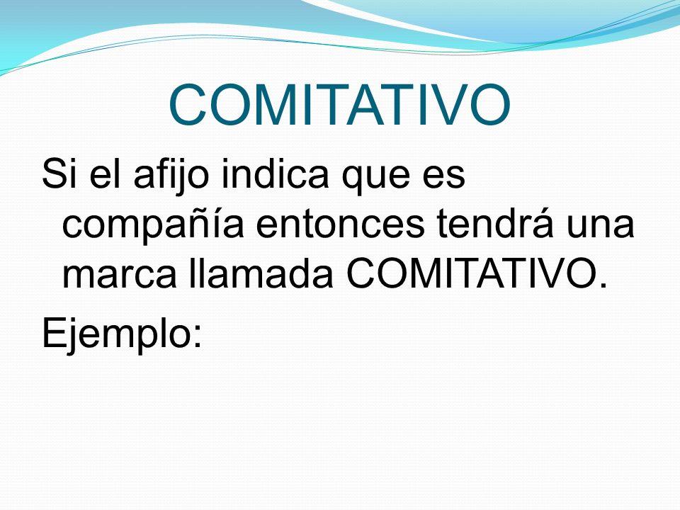 COMITATIVO Si el afijo indica que es compañía entonces tendrá una marca llamada COMITATIVO.