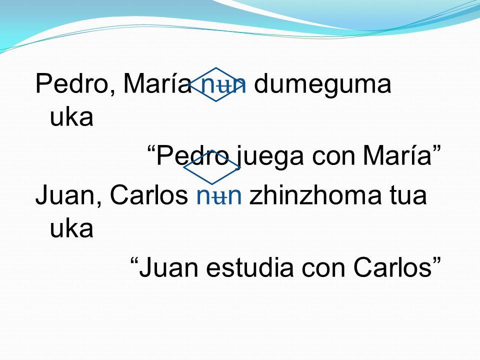 Pedro, María n ʉ n dumeguma uka Pedro juega con María Juan, Carlos n ʉ n zhinzhoma tua uka Juan estudia con Carlos