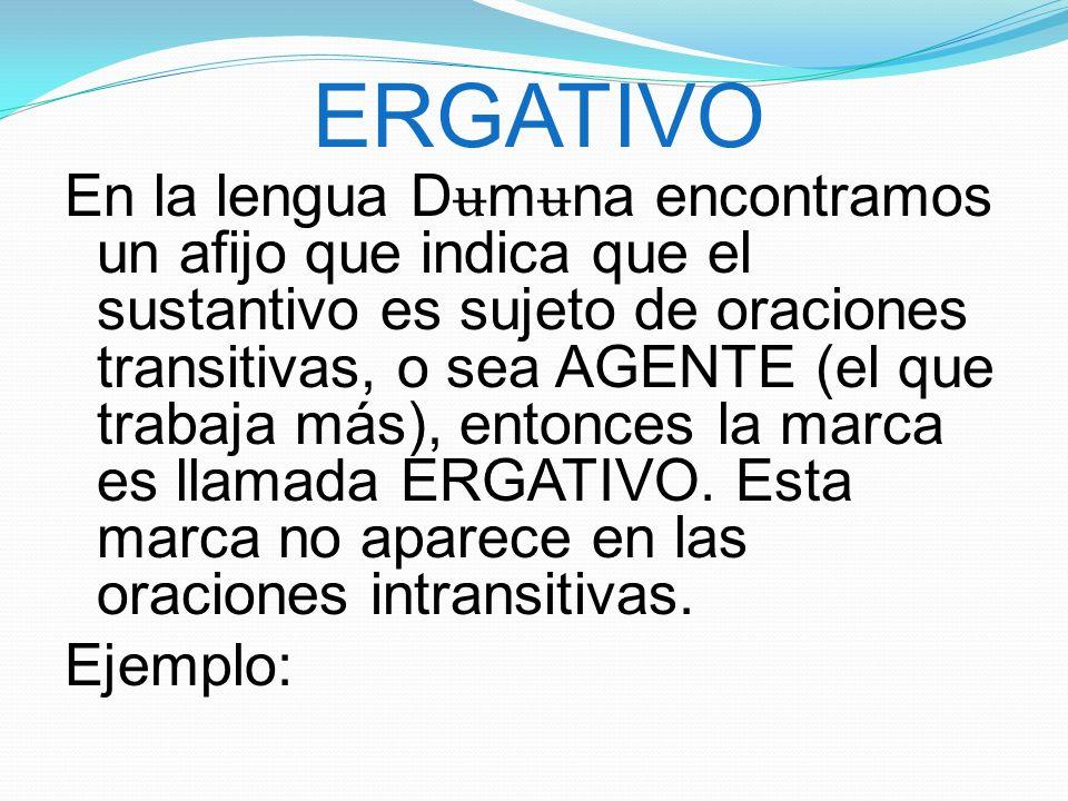 ERGATIVO En la lengua D ʉ m ʉ na encontramos un afijo que indica que el sustantivo es sujeto de oraciones transitivas, o sea AGENTE (el que trabaja más), entonces la marca es llamada ERGATIVO.