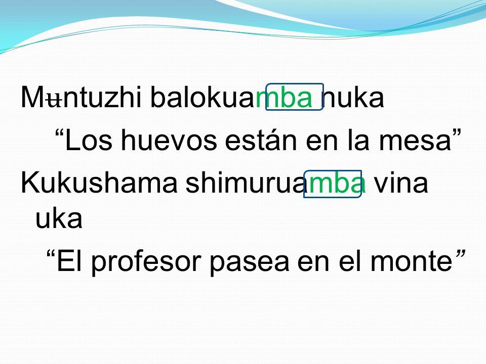 M ʉ ntuzhi balokuamba nuka Los huevos están en la mesa Kukushama shimuruamba vina uka El profesor pasea en el monte