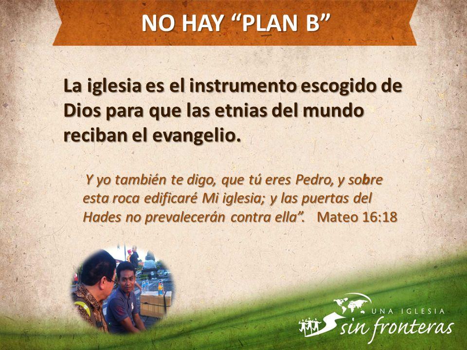 NO HAY PLAN B NO HAY PLAN B La iglesia es el instrumento escogido de Dios para que las etnias del mundo reciban el evangelio. Y yo también te digo, qu