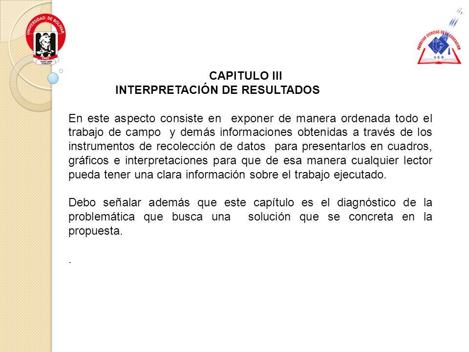 CAPITULO III INTERPRETACIÓN DE RESULTADOS En este aspecto consiste en exponer de manera ordenada todo el trabajo de campo y demás informaciones obteni