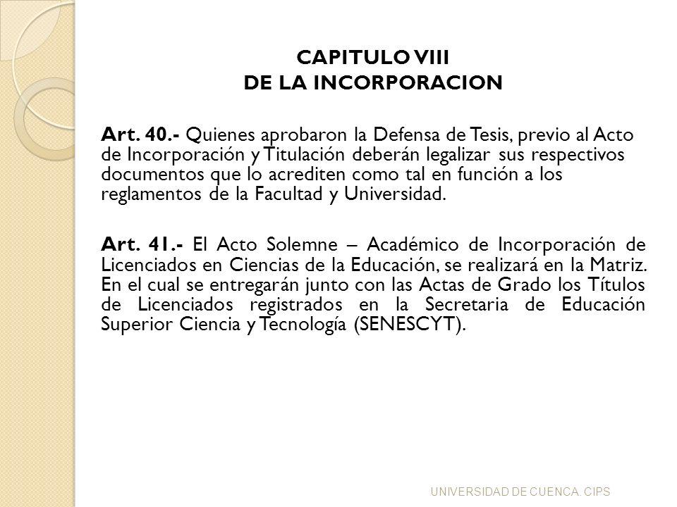 CAPITULO VIII DE LA INCORPORACION Art. 40.- Quienes aprobaron la Defensa de Tesis, previo al Acto de Incorporación y Titulación deberán legalizar sus