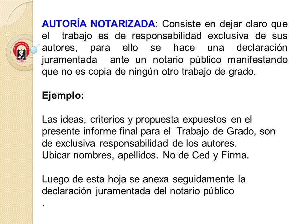 AUTORÍA NOTARIZADA: Consiste en dejar claro que el trabajo es de responsabilidad exclusiva de sus autores, para ello se hace una declaración juramenta