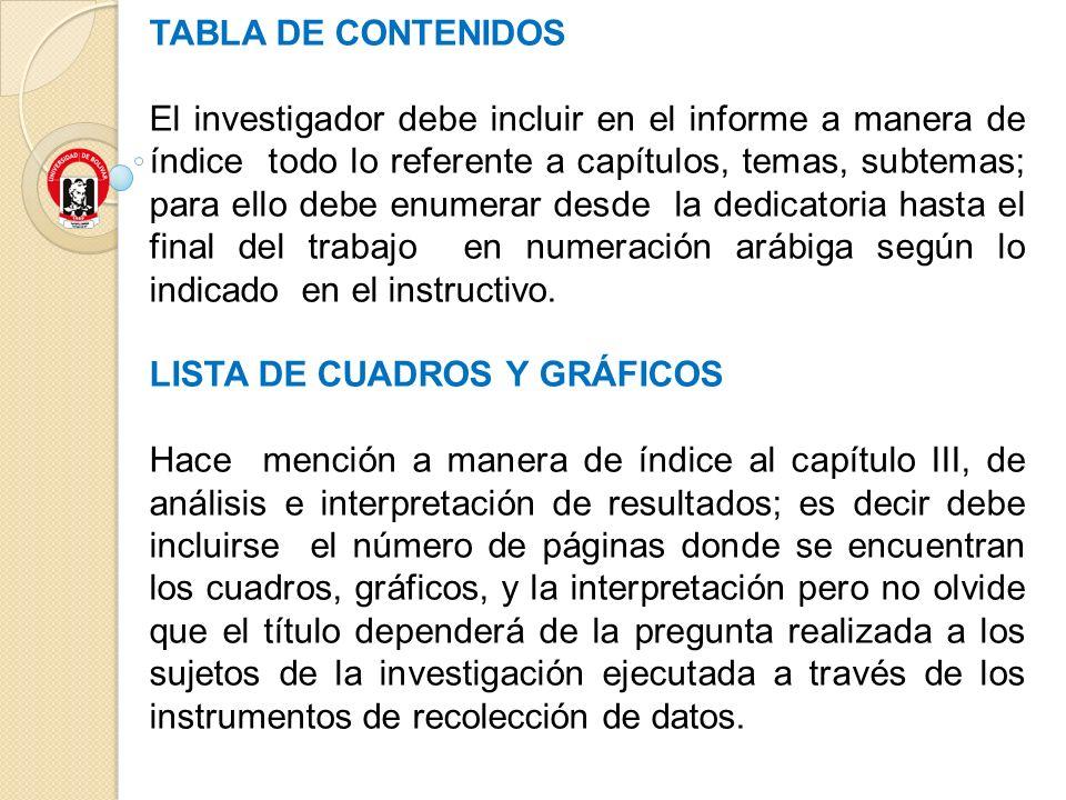 TABLA DE CONTENIDOS El investigador debe incluir en el informe a manera de índice todo lo referente a capítulos, temas, subtemas; para ello debe enume