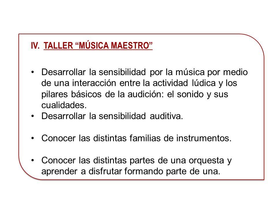 IV. TALLER MÚSICA MAESTRO Desarrollar la sensibilidad por la música por medio de una interacción entre la actividad lúdica y los pilares básicos de la