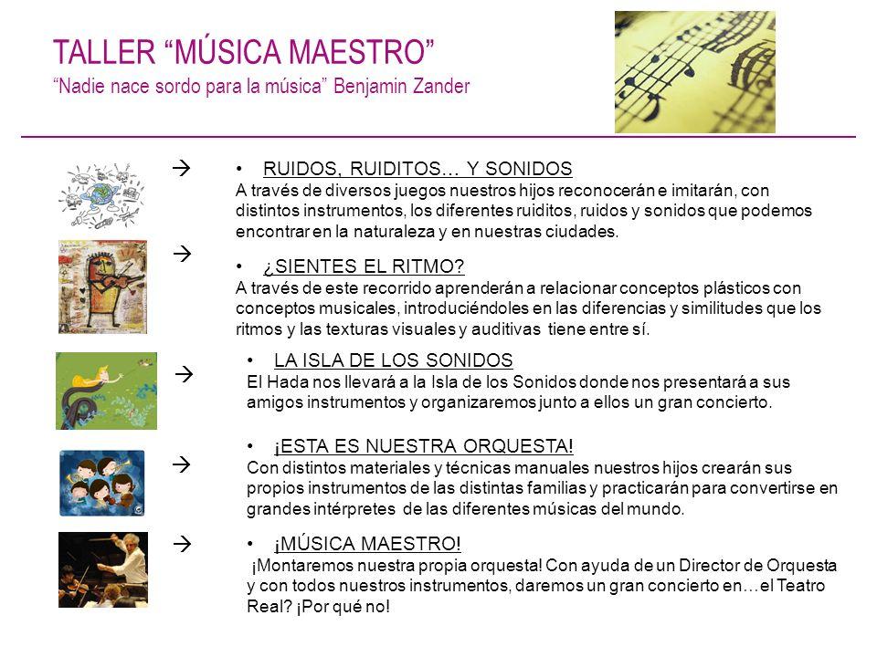 TALLER MÚSICA MAESTRO Nadie nace sordo para la música Benjamin Zander RUIDOS, RUIDITOS… Y SONIDOS A través de diversos juegos nuestros hijos reconocer