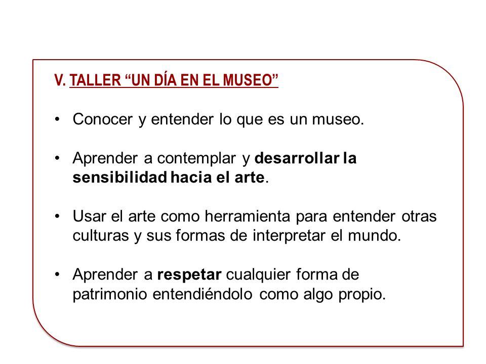 V. TALLER UN DÍA EN EL MUSEO Conocer y entender lo que es un museo. Aprender a contemplar y desarrollar la sensibilidad hacia el arte. Usar el arte co
