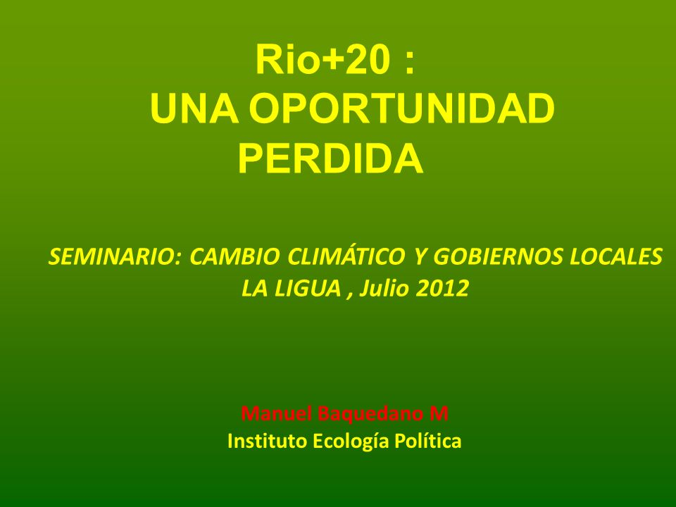 Rio + 20 : Objetivos de la ONU para esta conferencia: - Gobernabilidad Mundial ambiental creando un organismo especializado tipo OMS: No se logro - Advenimiento de la economía verde: No se logro