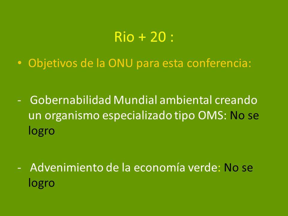 Rio + 20 : Objetivos de la ONU para esta conferencia: - Gobernabilidad Mundial ambiental creando un organismo especializado tipo OMS: No se logro - Ad