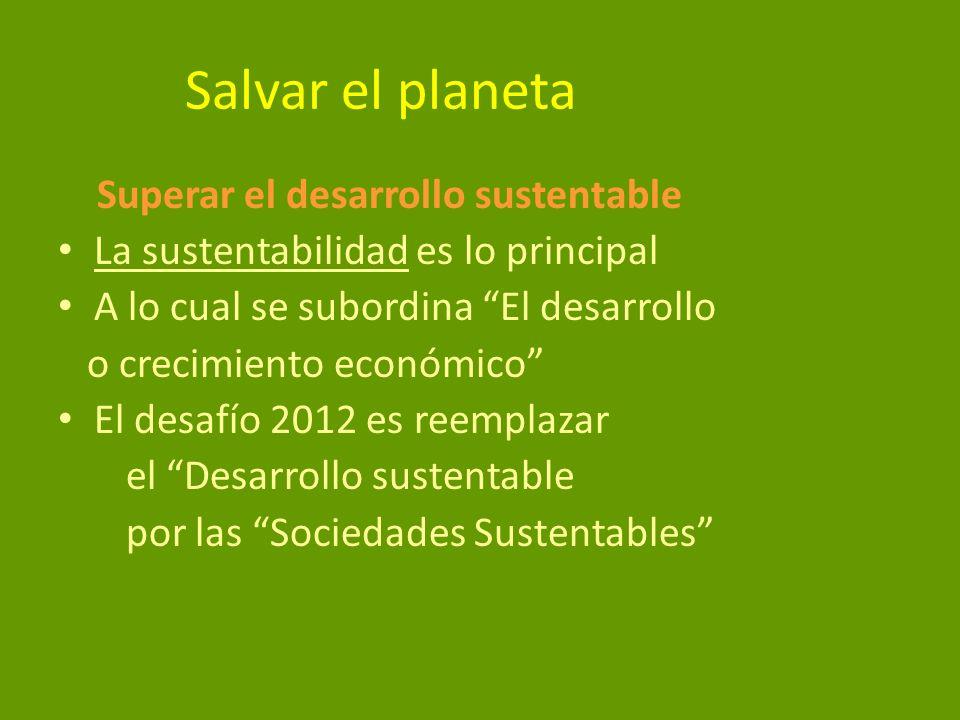 Salvar el planeta Superar el desarrollo sustentable La sustentabilidad es lo principal A lo cual se subordina El desarrollo o crecimiento económico El