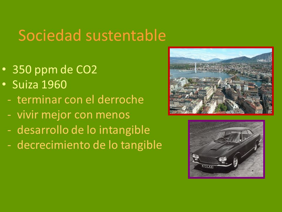 Sociedad sustentable 350 ppm de CO2 Suiza 1960 - terminar con el derroche - vivir mejor con menos - desarrollo de lo intangible - decrecimiento de lo