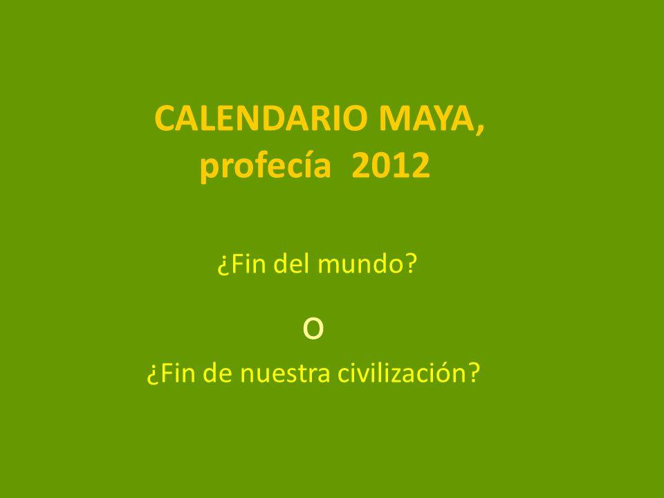 CALENDARIO MAYA, profecía 2012 ¿Fin del mundo? ¿Fin de nuestra civilización? o