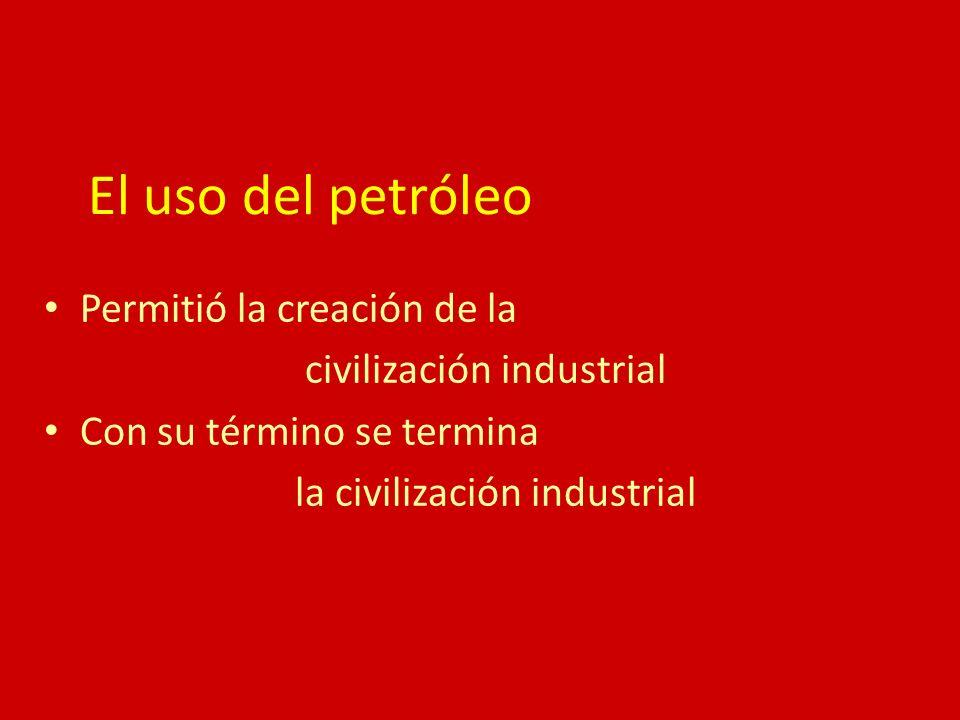 El uso del petróleo Permitió la creación de la civilización industrial Con su término se termina la civilización industrial