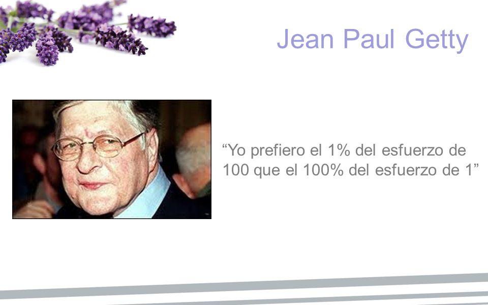 Yo prefiero el 1% del esfuerzo de 100 que el 100% del esfuerzo de 1 Jean Paul Getty
