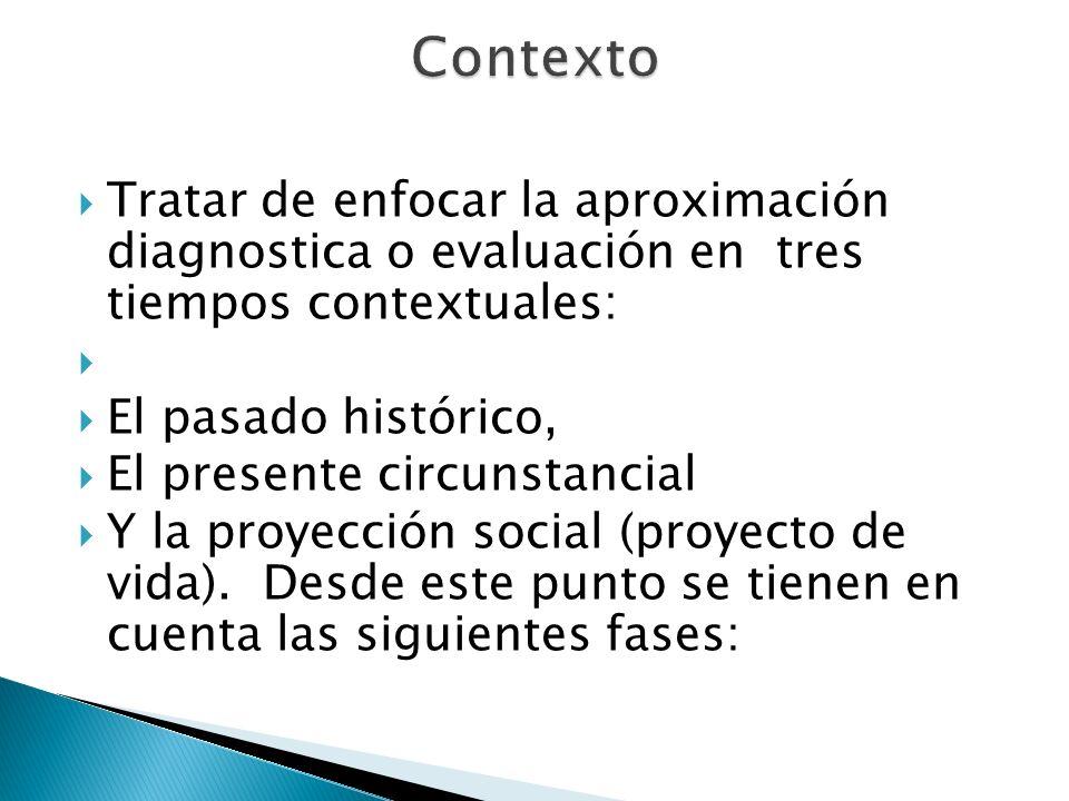 Tratar de enfocar la aproximación diagnostica o evaluación en tres tiempos contextuales: El pasado histórico, El presente circunstancial Y la proyecci