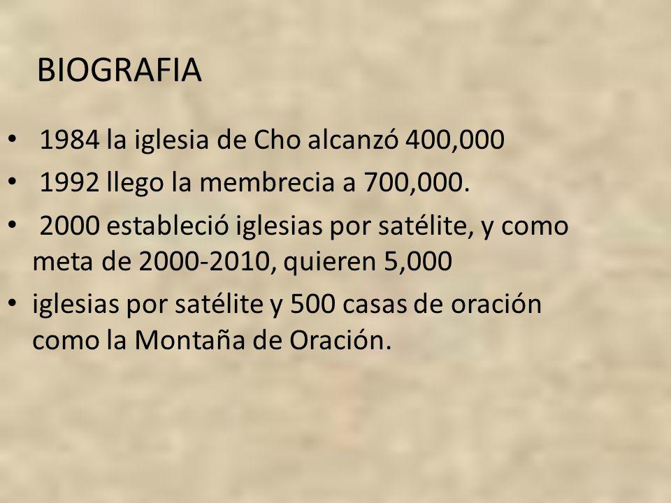 BIOGRAFIA 1984 la iglesia de Cho alcanzó 400,000 1992 llego la membrecia a 700,000. 2000 estableció iglesias por satélite, y como meta de 2000-2010, q