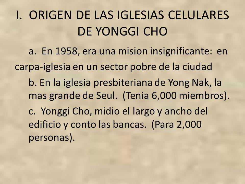 I. ORIGEN DE LAS IGLESIAS CELULARES DE YONGGI CHO a. En 1958, era una mision insignificante: en carpa-iglesia en un sector pobre de la ciudad b. En la
