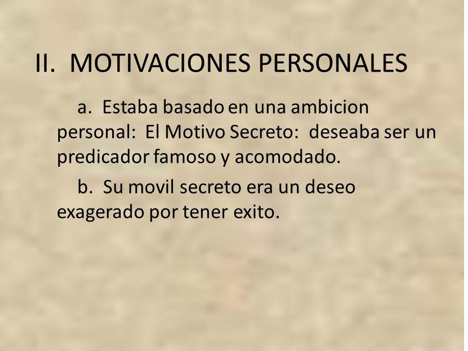 II. MOTIVACIONES PERSONALES a. Estaba basado en una ambicion personal: El Motivo Secreto: deseaba ser un predicador famoso y acomodado. b. Su movil se