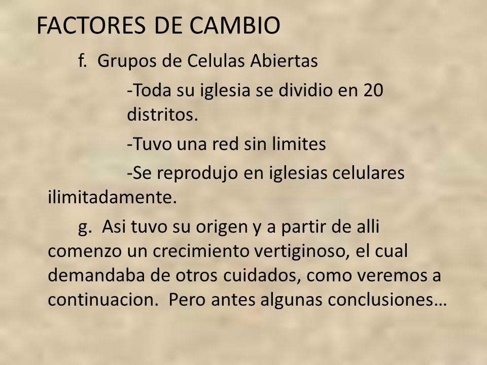 FACTORES DE CAMBIO f. Grupos de Celulas Abiertas -Toda su iglesia se dividio en 20 distritos. -Tuvo una red sin limites -Se reprodujo en iglesias celu