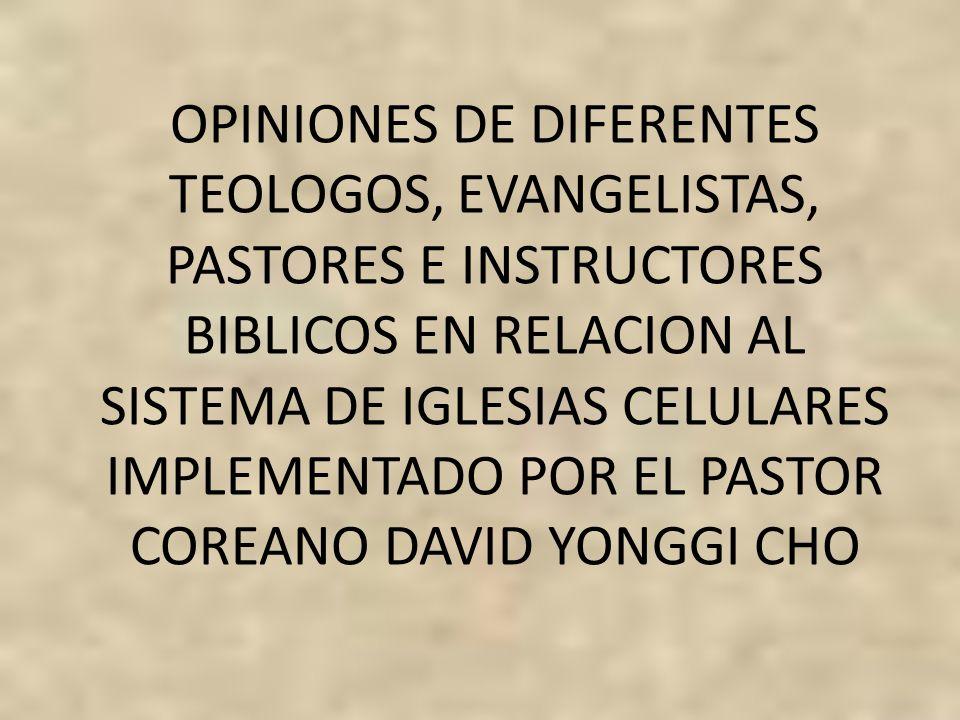OPINIONES DE DIFERENTES TEOLOGOS, EVANGELISTAS, PASTORES E INSTRUCTORES BIBLICOS EN RELACION AL SISTEMA DE IGLESIAS CELULARES IMPLEMENTADO POR EL PAST