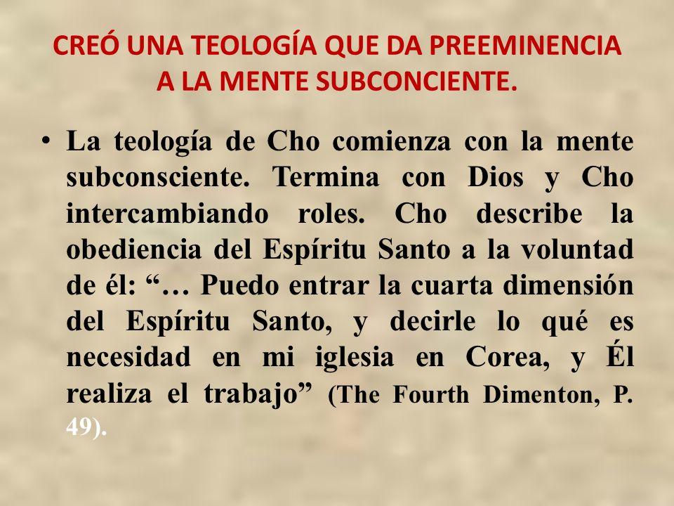 CREÓ UNA TEOLOGÍA QUE DA PREEMINENCIA A LA MENTE SUBCONCIENTE. La teología de Cho comienza con la mente subconsciente. Termina con Dios y Cho intercam