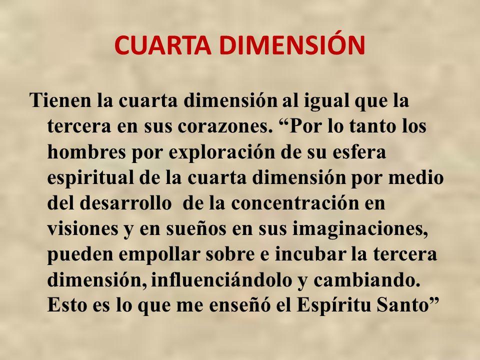 CUARTA DIMENSIÓN Tienen la cuarta dimensión al igual que la tercera en sus corazones. Por lo tanto los hombres por exploración de su esfera espiritual