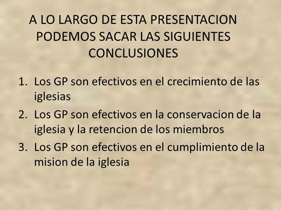 A LO LARGO DE ESTA PRESENTACION PODEMOS SACAR LAS SIGUIENTES CONCLUSIONES 1.Los GP son efectivos en el crecimiento de las iglesias 2.Los GP son efecti