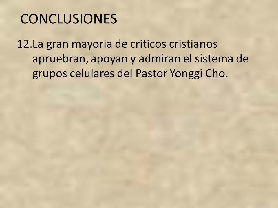 CONCLUSIONES 12.La gran mayoria de criticos cristianos apruebran, apoyan y admiran el sistema de grupos celulares del Pastor Yonggi Cho.