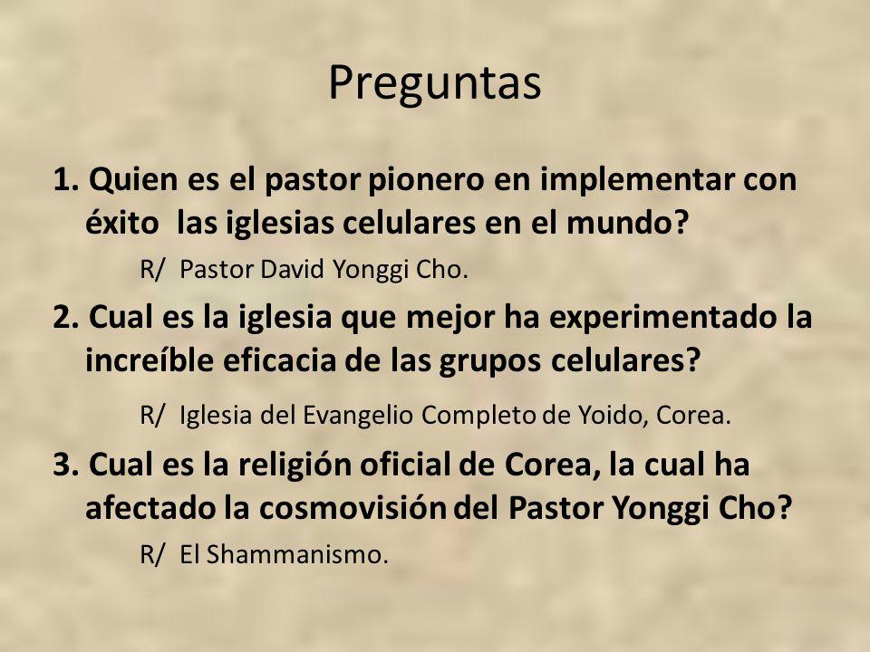 Preguntas 1. Quien es el pastor pionero en implementar con éxito las iglesias celulares en el mundo? R/ Pastor David Yonggi Cho. 2. Cual es la iglesia