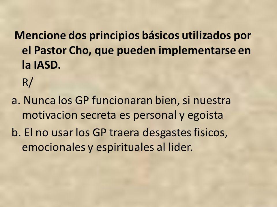 Mencione dos principios básicos utilizados por el Pastor Cho, que pueden implementarse en la IASD. R/ a. Nunca los GP funcionaran bien, si nuestra mot