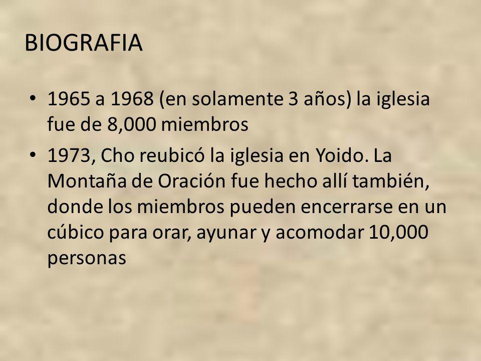 BIOGRAFIA 1965 a 1968 (en solamente 3 años) la iglesia fue de 8,000 miembros 1973, Cho reubicó la iglesia en Yoido. La Montaña de Oración fue hecho al