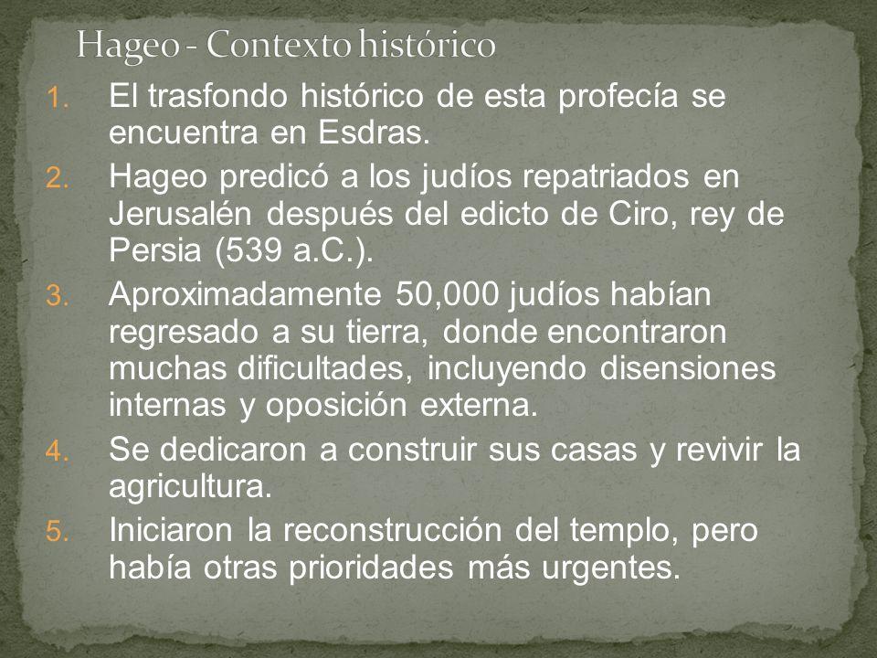 1. El trasfondo histórico de esta profecía se encuentra en Esdras. 2. Hageo predicó a los judíos repatriados en Jerusalén después del edicto de Ciro,