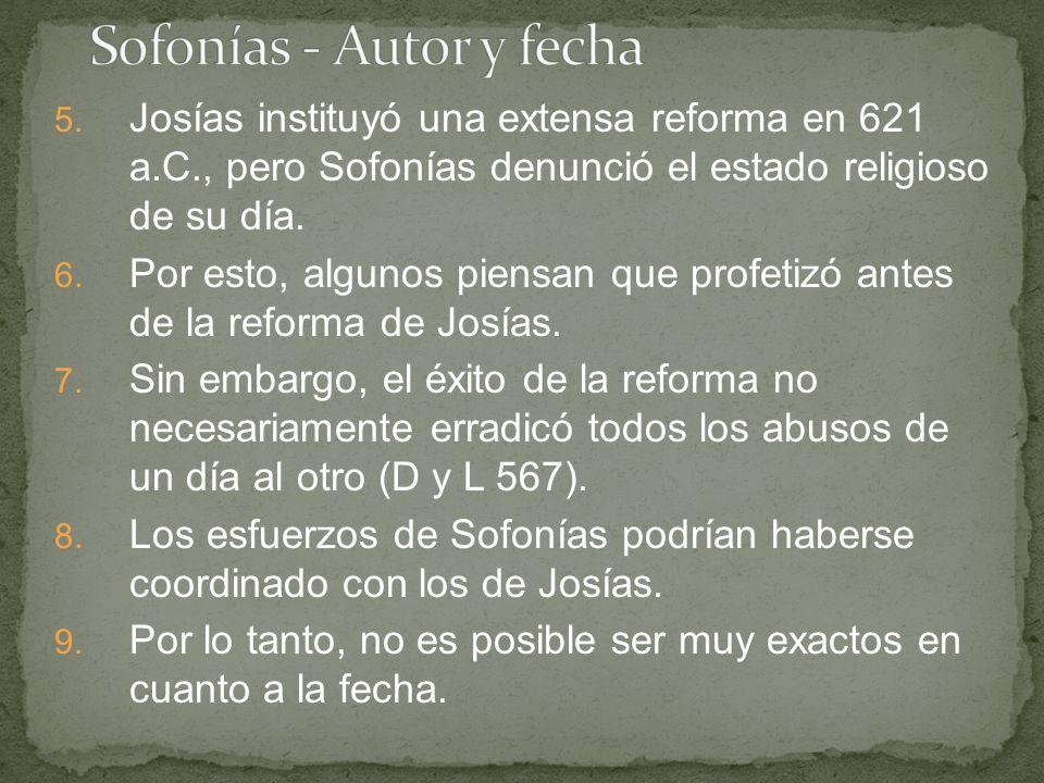 5. Josías instituyó una extensa reforma en 621 a.C., pero Sofonías denunció el estado religioso de su día. 6. Por esto, algunos piensan que profetizó