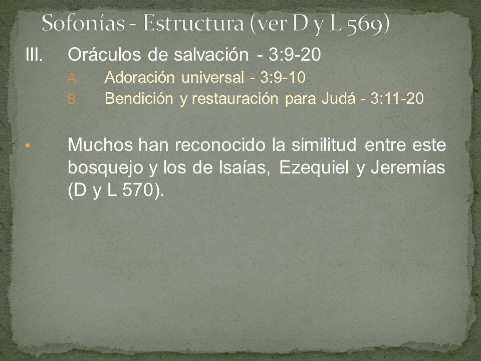 III.Oráculos de salvación - 3:9-20 A. Adoración universal - 3:9-10 B. Bendición y restauración para Judá - 3:11-20 Muchos han reconocido la similitud