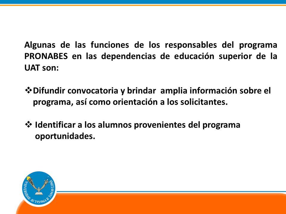 Algunas de las funciones de los responsables del programa PRONABES en las dependencias de educación superior de la UAT son: Difundir convocatoria y brindar amplia información sobre el programa, así como orientación a los solicitantes.