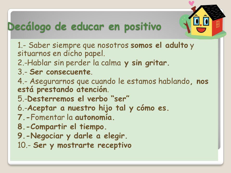 Decálogo de educar en positivo 1.- Saber siempre que nosotros somos el adulto y situarnos en dicho papel. 2.-Hablar sin perder la calma y sin gritar.